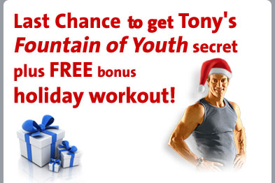 Last Chance to get Tony's Fountain of Youth secret plus FREE bonus holiday workout!