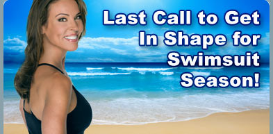 Last Call to Get In Shape for Swimsuit Season!