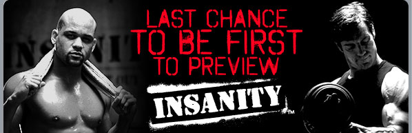 Last Chance to Be First to Preview INSANITY™