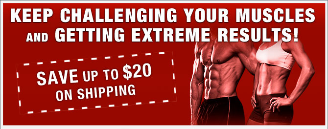 KEEP CHALLENGING YOUR MUSCLES AND GETTING EXTREME RESULTS!— SAVE up to $20 ON SHIPPING.