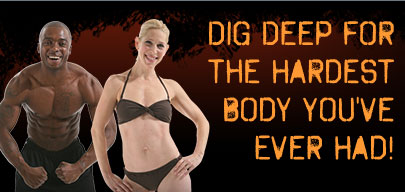 DIG DEEP FOR THE HARDEST BODY YOU'VE EVER HAD!