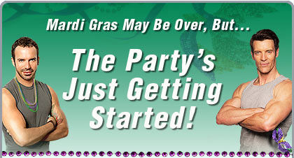 Mardi Gras May Be Over, But . . . The Party's Just Getting Started!