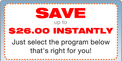 Save Up to $26.00 Instantly—Just select the program below that's right for you!