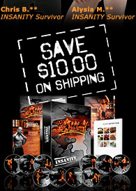 Chris B.**—INSANITY Survivor—Alysia M.**—INSANITY Survivor—SAVE $10.00 ON SHIPPING